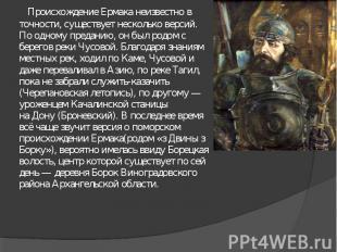 Происхождение Ермака неизвестно в точности, существует несколько версий. По одно