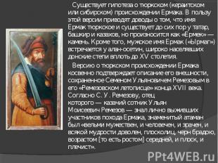 Существует гипотеза о тюркском (кераитском или сибирском) происхождении Ермака.