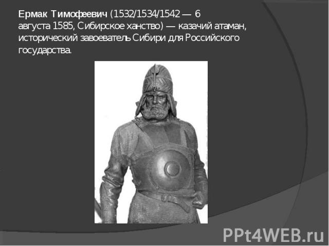 Ермак Тимофеевич(1532/1534/1542—6 августа1585,Сибирское ханство)—казачийатаман, исторический завоевательСибиридля Российского государства.