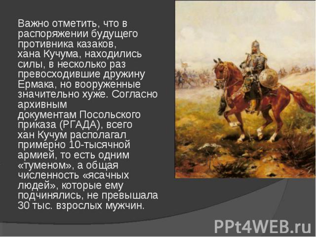 Важно отметить, что в распоряжении будущего противника казаков, ханаКучума, находились силы, в несколько раз превосходившие дружину Ермака, но вооруженные значительно хуже. Согласно архивным документамПосольского приказа(РГАДА), всего ханКучумр…