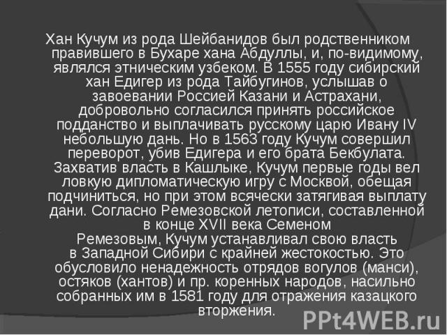 ХанКучумиз родаШейбанидовбыл родственником правившего вБухарехана Абдуллы, и, по-видимому, являлся этническимузбеком. В1555годусибирский ханЕдигериз рода Тайбугинов, услышав о завоевании Россией Казани и Астрахани, добровольно согласился…