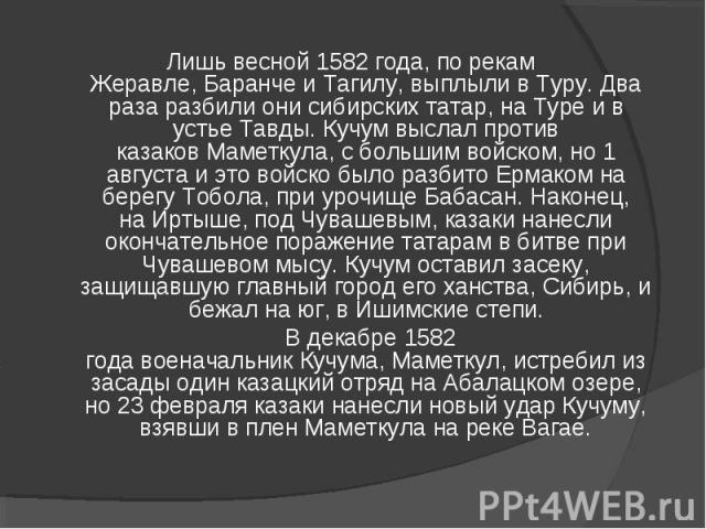 Лишь весной1582 года, по рекам Жеравле,БаранчеиТагилу, выплыли вТуру. Два раза разбили онисибирских татар, наТуреи в устьеТавды.Кучумвыслал против казаковМаметкула, с большим войском, но 1 августа и это войско было разбито Ермаком на бер…