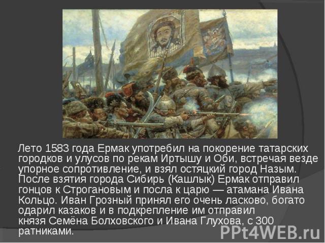 Лето1583 годаЕрмак употребил на покорение татарских городков иулусовпо рекамИртышуиОби, встречая везде упорное сопротивление, и взялостяцкийгородНазым. После взятия города Сибирь (Кашлык) Ермак отправил гонцов к Строгановым и посла к царю…