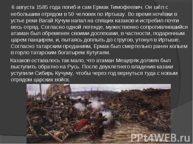 6 августа1585 годапогиб и сам Ермак Тимофеевич. Он шёл с небольшим отрядом в 50 человек поИртышу. Во время ночёвки в устье рекиВагайКучум напал на спящих казаков и истребил почти весь отряд. Согласно одной легенде, мужественно сопротивлявшийся …