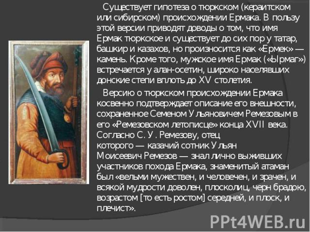 Существует гипотеза о тюркском (кераитском или сибирском) происхождении Ермака. В пользу этой версии приводят доводы о том, что имя Ермактюркское и существует до сих пор у татар, башкир и казахов, но произносится как «Ермек»— камень. Кроме того, м…
