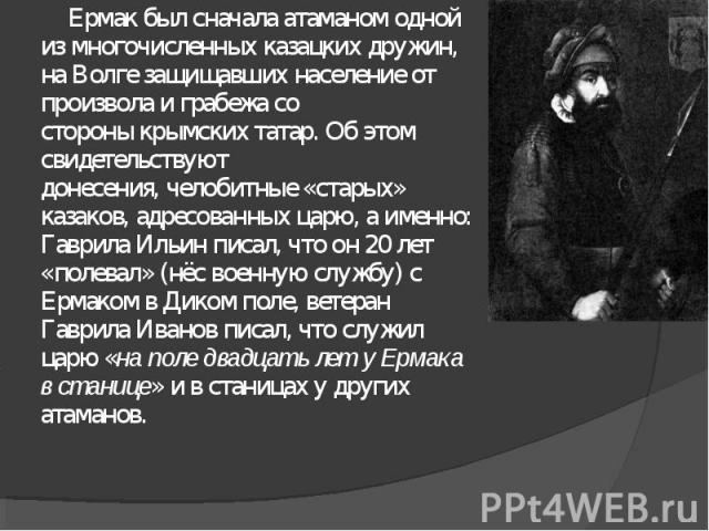 Ермак был сначалаатаманомодной из многочисленныхказацких дружин, наВолгезащищавших население от произвола и грабежа со стороныкрымских татар. Об этом свидетельствуют донесения,челобитные«старых» казаков, адресованных царю, а именно: Гаврила …
