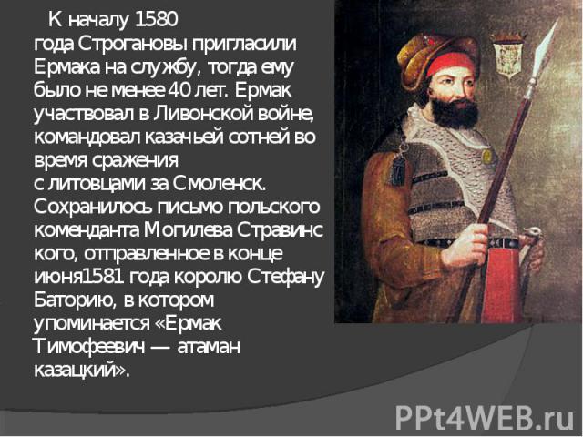 К началу1580 годаСтрогановыпригласили Ермака на службу, тогда ему было не менее 40 лет. Ермак участвовал вЛивонской войне, командовал казачьей сотнейво время сражения слитовцамизаСмоленск. Сохранилось письмо польского комендантаМогилеваСтр…