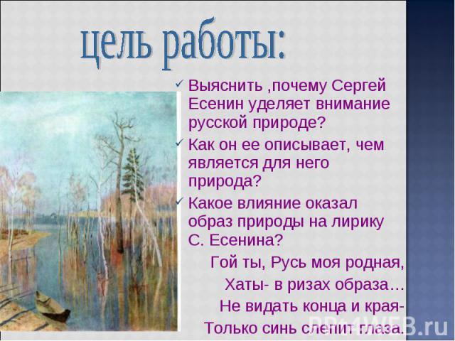 цель работы: Выяснить ,почему Сергей Есенин уделяет внимание русской природе? Как он ее описывает, чем является для него природа? Какое влияние оказал образ природы на лирику С. Есенина? Гой ты, Русь моя родная, Хаты- в ризах образа… Не видать конца…