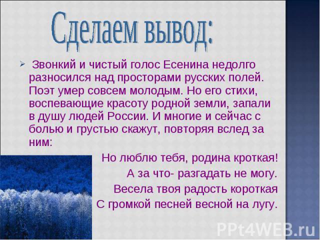 Сделаем вывод: Звонкий и чистый голос Есенина недолго разносился над просторами русских полей. Поэт умер совсем молодым. Но его стихи, воспевающие красоту родной земли, запали в душу людей России. И многие и сейчас с болью и грустью скажут, повторяя…