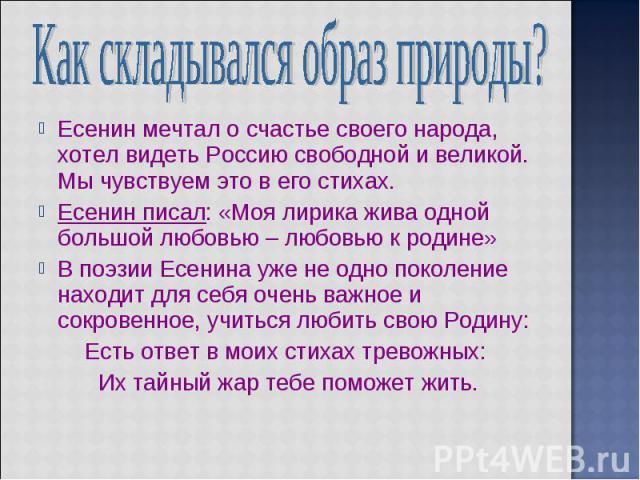 Как складывался образ природы? Есенин мечтал о счастье своего народа, хотел видеть Россию свободной и великой. Мы чувствуем это в его стихах. Есенин писал: «Моя лирика жива однoй большой любовью – любовью к родине» В поэзии Есенина уже не одно покол…