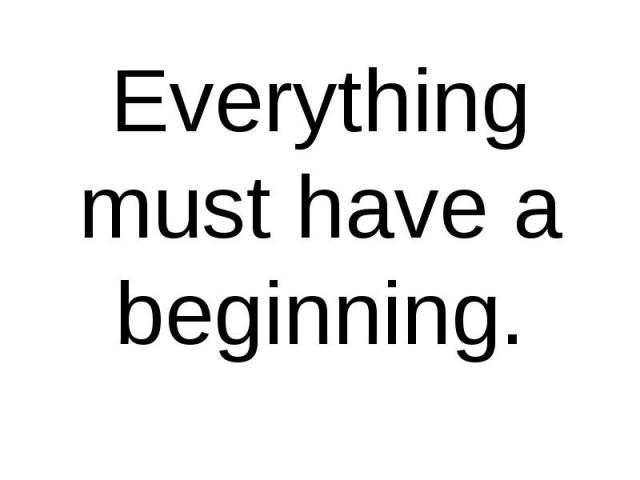 Everything must have a beginning