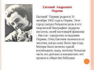 Евгений Андреевич Пермяк Евгений Пермяк родился 31 октября 1902 года в Перми. Эт