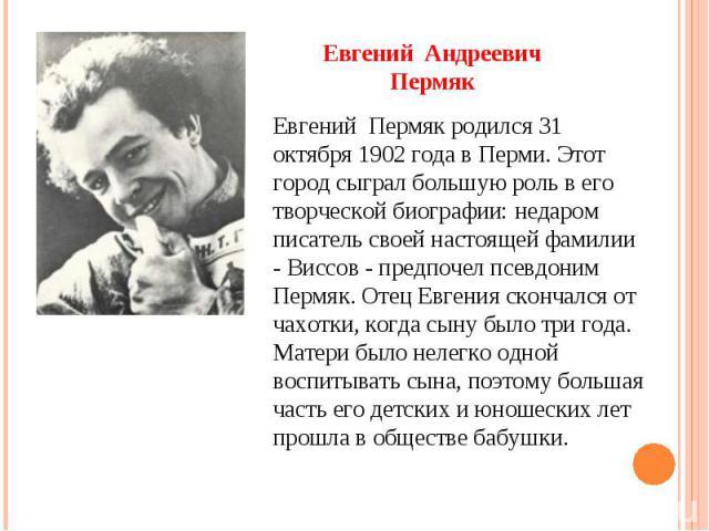 Евгений Андреевич Пермяк Евгений Пермяк родился 31 октября 1902 года в Перми. Этот город сыграл большую роль в его творческой биографии: недаром писатель своей настоящей фамилии - Виссов - предпочел псевдоним Пермяк. Отец Евгения скончался от чахотк…