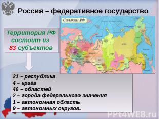 Россия – федеративное государство Территория РФ состоит из 83 субъектов 21 – рес