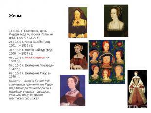 Жены: 1) с1509 г. Екатерина, дочь Фердинанда V, короля Испании (род. 1485 г. + 1