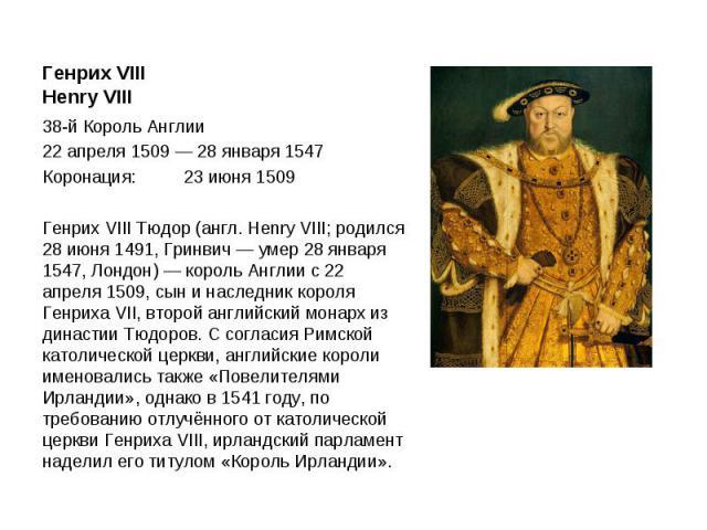 Генрих VIII Henry VIII 38-й Король Англии 22 апреля 1509 — 28 января 1547 Коронация: 23 июня 1509 Генрих VIII Тюдор (англ. Henry VIII; родился 28 июня 1491, Гринвич — умер 28 января 1547, Лондон) — король Англии с 22 апреля 1509, сын и наследник кор…