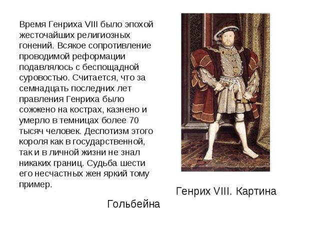 Время Генриха VIII было эпохой жесточайших религиозных гонений. Всякое сопротивление проводимой реформации подавлялось с беспощадной суровостью. Считается, что за семнадцать последних лет правления Генриха было сожжено на кострах, казнено и умерло в…