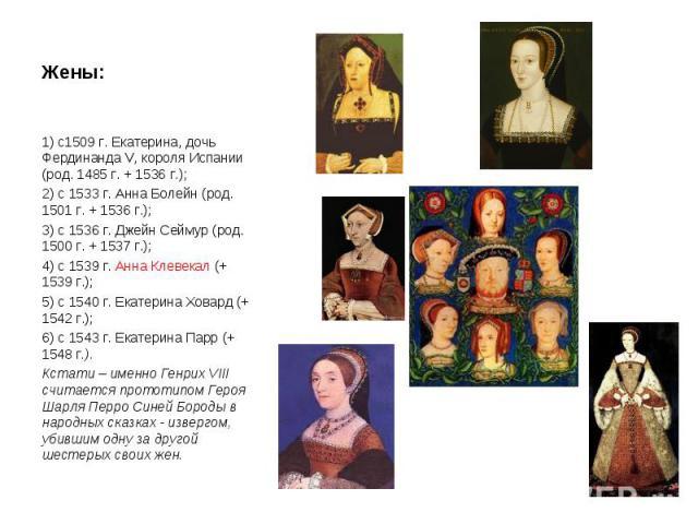 Жены: 1) с1509 г. Екатерина, дочь Фердинанда V, короля Испании (род. 1485 г. + 1536 г.); 2) с 1533 г. Анна Болейн (род. 1501 г. + 1536 г.); 3) с 1536 г. Джейн Сеймур (род. 1500 г. + 1537 г.); 4) с 1539 г. Анна Клевекал (+ 1539 г.); 5) с 1540 г. Екат…