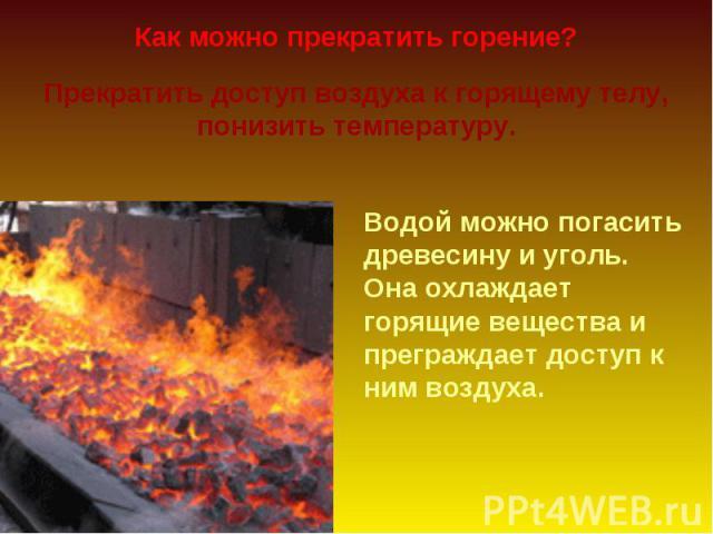 Как можно прекратить горение? Прекратить доступ воздуха к горящему телу, понизить температуру. Водой можно погасить древесину и уголь. Она охлаждает горящие вещества и преграждает доступ к ним воздуха.