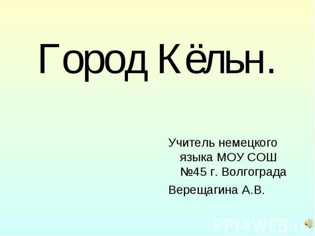 Город Кёльн. Учитель немецкого языка МОУ СОШ №45 г. Волгограда Верещагина А.В.