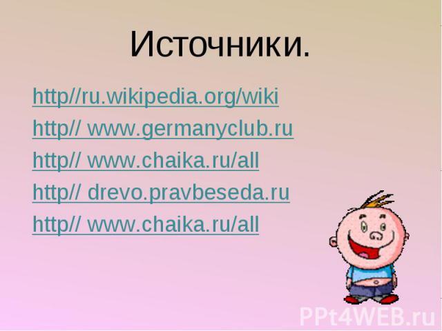 Источники. http//ru.wikipedia.org/wiki http// www.germanyclub.ru http// www.chaika.ru/all http// drevo.pravbeseda.ru http// www.chaika.ru/all