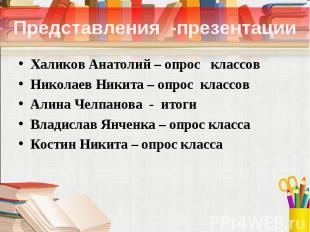 Представления -презентации Халиков Анатолий – опрос классов Николаев Никита – оп
