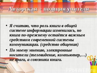 Авторская - позиция учителя Я считаю, что роль книги в общей системе информации