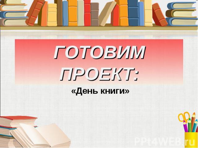 ГОТОВИМ ПРОЕКТ: «День книги»