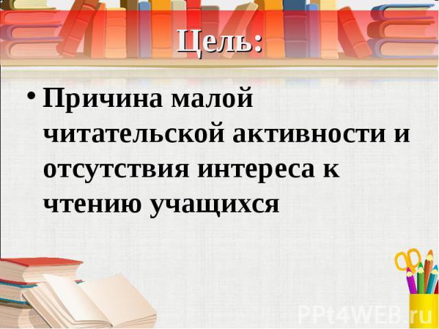 Цель: Причина малой читательской активности и отсутствия интереса к чтению учащихся