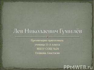 Лев Николаевич Гумилёв Презентацию приготовила ученица 11-А класса МБОУ СОШ №28