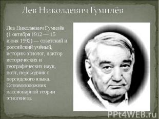 Лев Николаевич Гумилёв Лев Николаевич Гумилёв (1 октября 1912 — 15 июня 1992) —