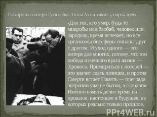 Похороны матери Гумилёва-Анны Ахматовой-5 марта 1966-Для тех, кто умер, будь то