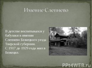 Имение Слепнево В детстве воспитывался у бабушки в имении Слепнево Бежецкого уез