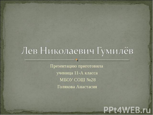 Лев Николаевич Гумилёв Презентацию приготовила ученица 11-А класса МБОУ СОШ №28 Голякова Анастасия
