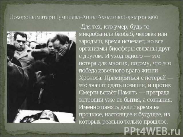Похороны матери Гумилёва-Анны Ахматовой-5 марта 1966-Для тех, кто умер, будь то микробы или баобаб, человек или зародыш, время исчезает, но все организмы биосферы связаны друг с другом. И уход одного — это потеря для многих, потому, что это победа и…