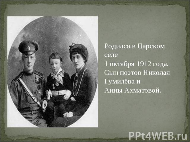 Родился в Царском селе 1 октября 1912 года. Сын поэтов Николая Гумилёва и Анны Ахматовой.