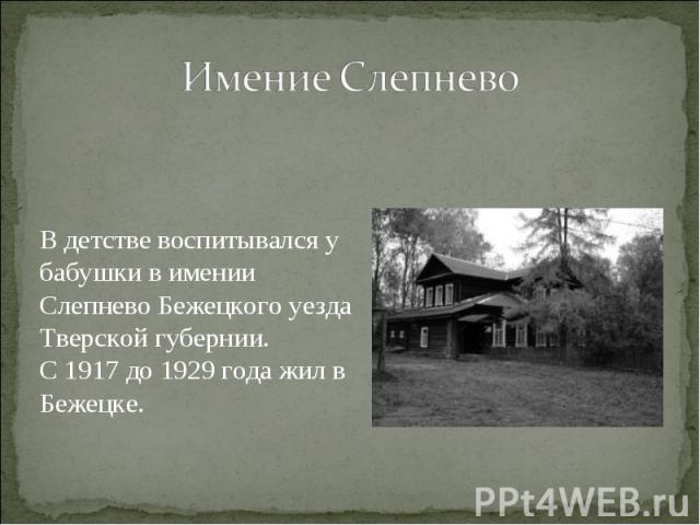 Имение Слепнево В детстве воспитывался у бабушки в имении Слепнево Бежецкого уезда Тверской губернии. С 1917 до 1929 года жил в Бежецке.