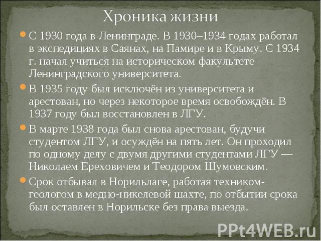 Хроника жизни С 1930 года в Ленинграде. В 1930–1934 годах работал в экспедициях в Саянах, на Памире и в Крыму. С 1934 г. начал учиться на историческом факультете Ленинградского университета. В 1935 году был исключён из университета и арестован, но ч…