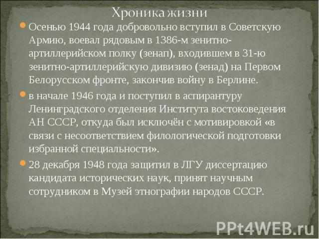 Хроника жизни Осенью 1944 года добровольно вступил в Советскую Армию, воевал рядовым в 1386-м зенитно-артиллерийском полку (зенап), входившем в 31-ю зенитно-артиллерийскую дивизию (зенад) на Первом Белорусском фронте, закончив войну в Берлине. в нач…
