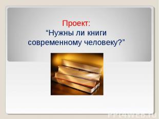 """Проект: """"Нужны ли книги современному человеку?"""""""