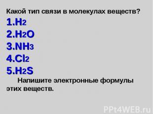 Какой тип связи в молекулах веществ? H2 H2O NH3 Cl2 H2S Напишите электронные фор