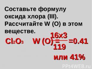 Составьте формулу оксида хлора (III). Рассчитайте W (О) в этом веществе.