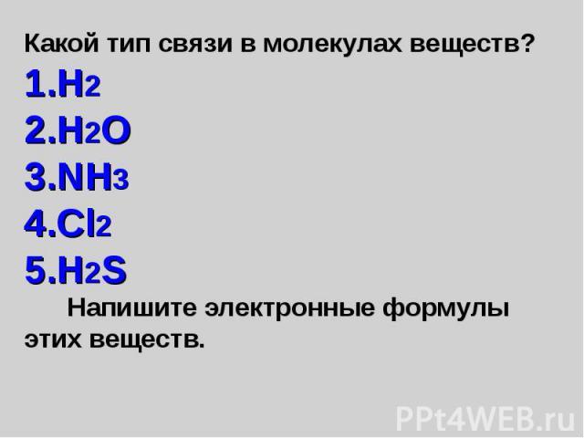 Какой тип связи в молекулах веществ? H2 H2O NH3 Cl2 H2S Напишите электронные формулы этих веществ.