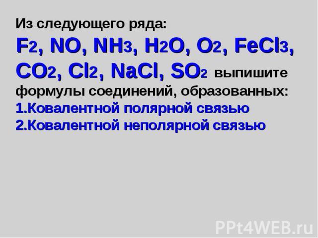 Из следующего ряда: F2, NO, NH3, H2O, O2, FeCl3, CO2, Cl2, NaCl, SO2 выпишите формулы соединений, образованных: Ковалентной полярной связью Ковалентной неполярной связью