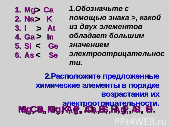 Mg Ca Na K I At Ga In Si Ge As Se 1.Обозначьте с помощью знака >, какой из двух элементов обладает большим значением электроотрицательности. 2.Расположите предложенные химические элементы в порядке возрастания их электроотрицательности.