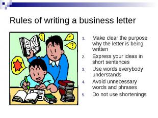 Rules of writing a business letterMake clear the purpose why the letter is being