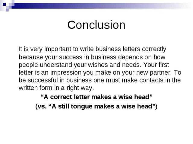 Conclusion It is very important to write business letters correctly because your success in business depends on how people understand your wishes and needs. Your first letter is an impression you make on your new partner. To be successful in busines…