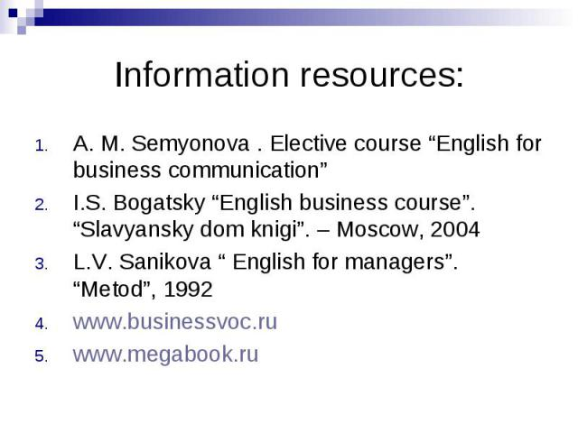 "Information resources:A. M. Semyonova . Elective course ""English for business communication"" I.S. Bogatsky ""English business course"". ""Slavyansky dom knigi"". – Moscow, 2004 L.V. Sanikova "" English for managers"". ""Metod"", 1992 www.businessvoc.ru www.…"