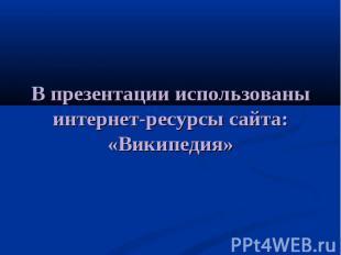 В презентации использованы интернет-ресурсы сайта: «Википедия»