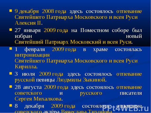 9 декабря 2008 года здесь состоялось отпевание Святейшего Патриарха Московского и всея Руси Алексия II. 27 января 2009 года на Поместном соборе был избран новый Святейший Патриарх Московский и всея Руси. 1 февраля 2009 года в храме состоялась интрон…